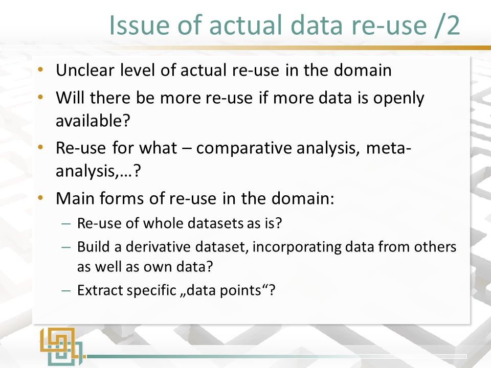 Issue of actual data re-use /2 Unclear level of actual re-use in the domain Will there be more re-use if more data is openly available? Re-use for wha