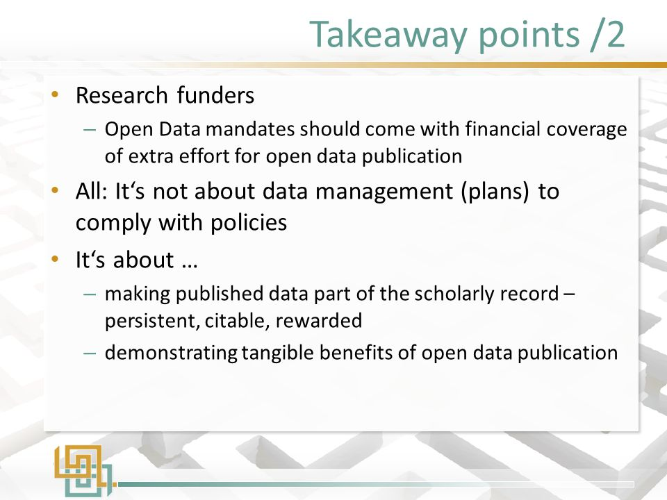 Takeaway points /2 Research funders – Open Data mandates should come with financial coverage of extra effort for open data publication All: It's not a