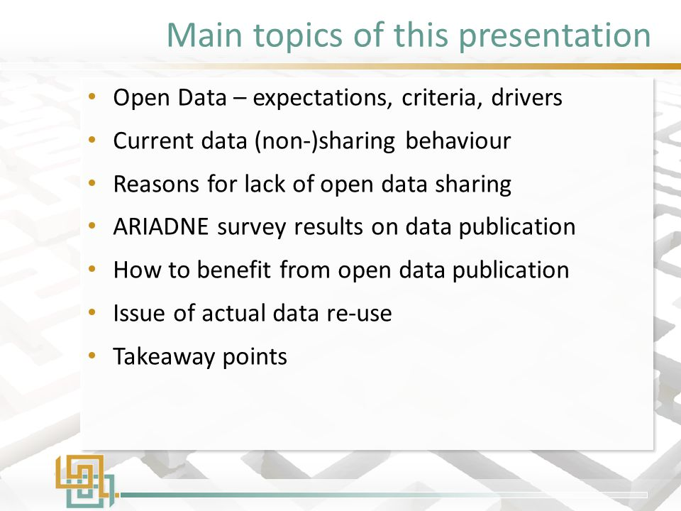 Main topics of this presentation Open Data – expectations, criteria, drivers Current data (non-)sharing behaviour Reasons for lack of open data sharing ARIADNE survey results on data publication How to benefit from open data publication Issue of actual data re-use Takeaway points Open Data – expectations, criteria, drivers Current data (non-)sharing behaviour Reasons for lack of open data sharing ARIADNE survey results on data publication How to benefit from open data publication Issue of actual data re-use Takeaway points