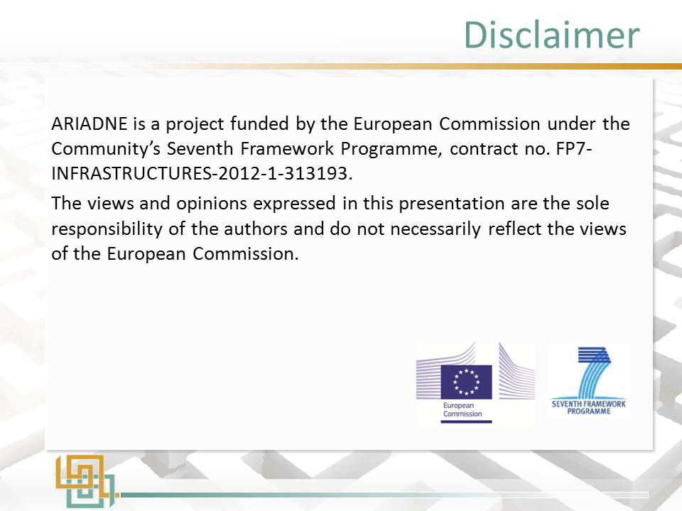 Disclaimer ARIADNE is a project funded by the European Commission under the Community's Seventh Framework Programme, contract no. FP7- INFRASTRUCTURES