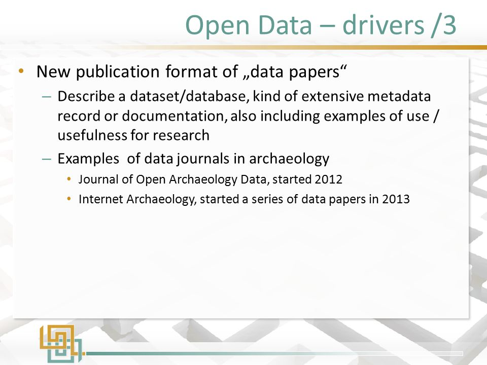 "Open Data – drivers /3 New publication format of ""data papers – Describe a dataset/database, kind of extensive metadata record or documentation, also including examples of use / usefulness for research – Examples of data journals in archaeology Journal of Open Archaeology Data, started 2012 Internet Archaeology, started a series of data papers in 2013 New publication format of ""data papers – Describe a dataset/database, kind of extensive metadata record or documentation, also including examples of use / usefulness for research – Examples of data journals in archaeology Journal of Open Archaeology Data, started 2012 Internet Archaeology, started a series of data papers in 2013"