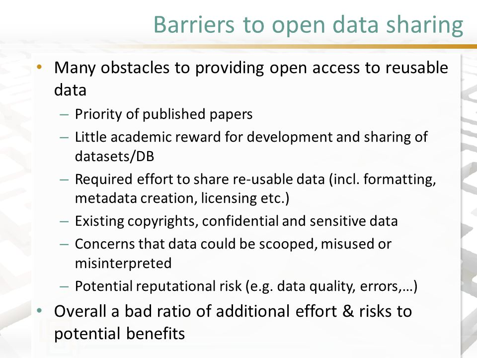 Barriers to open data sharing Many obstacles to providing open access to reusable data – Priority of published papers – Little academic reward for development and sharing of datasets/DB – Required effort to share re-usable data (incl.