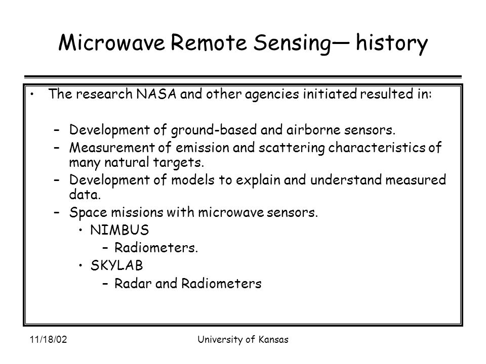 11/18/02University of Kansas Microwave Remote Sensing— history The research NASA and other agencies initiated resulted in: –Development of ground-based and airborne sensors.