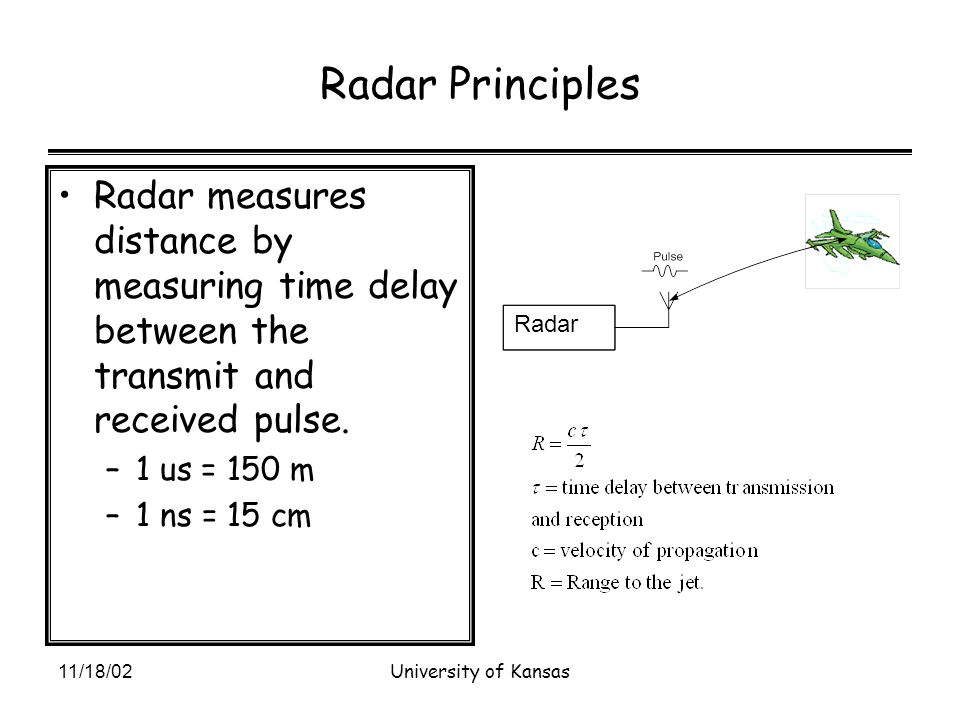 11/18/02University of Kansas Radar Principles Radar measures distance by measuring time delay between the transmit and received pulse.