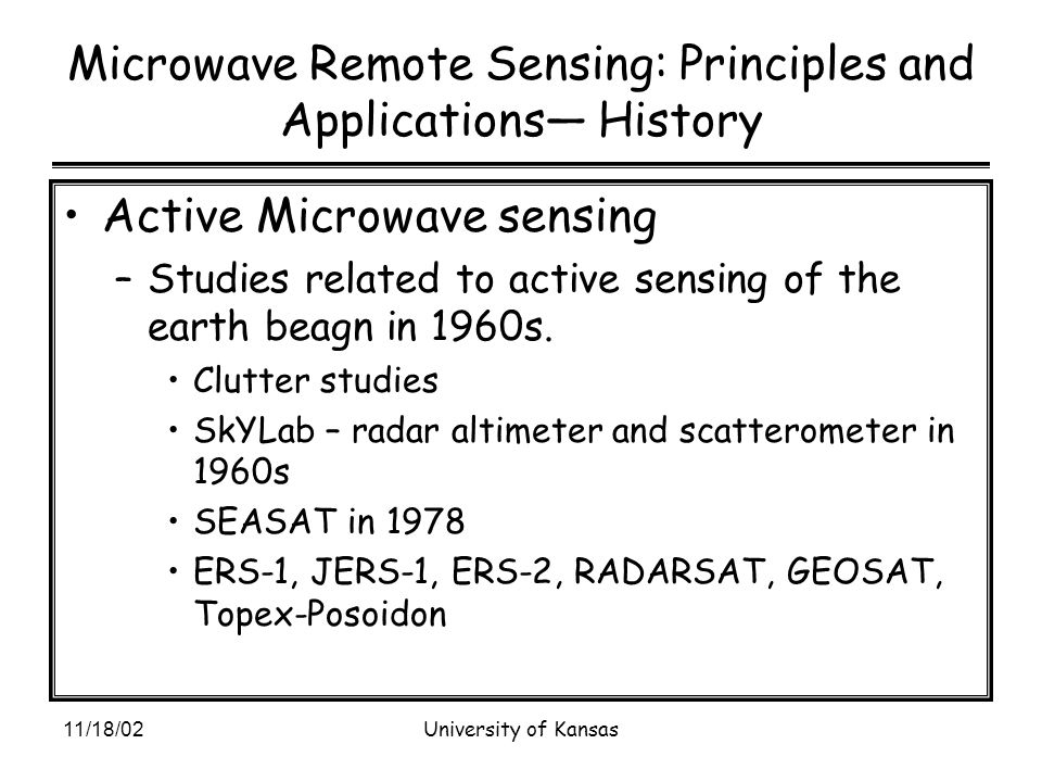 11/18/02University of Kansas Microwave Remote Sensing: Principles and Applications— History Active Microwave sensing –Studies related to active sensing of the earth beagn in 1960s.