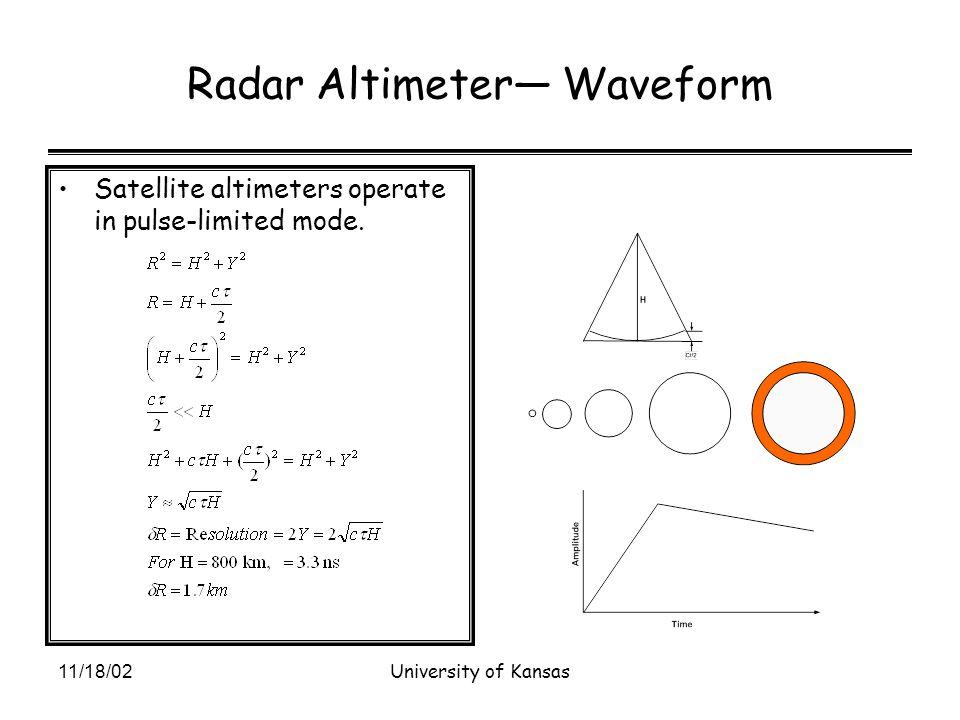 11/18/02University of Kansas Radar Altimeter— Waveform Satellite altimeters operate in pulse-limited mode.