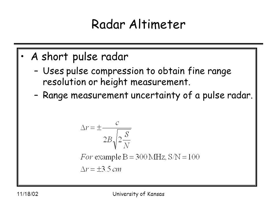 11/18/02University of Kansas Radar Altimeter A short pulse radar –Uses pulse compression to obtain fine range resolution or height measurement.