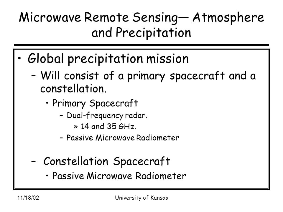 11/18/02University of Kansas Microwave Remote Sensing— Atmosphere and Precipitation Global precipitation mission –Will consist of a primary spacecraft and a constellation.