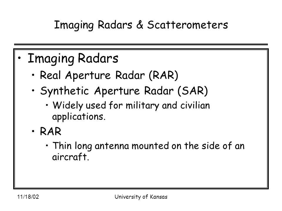 11/18/02University of Kansas Imaging Radars & Scatterometers Imaging Radars Real Aperture Radar (RAR) Synthetic Aperture Radar (SAR) Widely used for military and civilian applications.