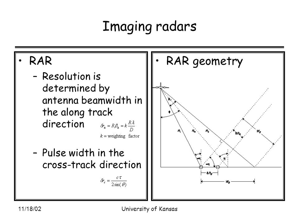 11/18/02University of Kansas Imaging radars RAR –Resolution is determined by antenna beamwidth in the along track direction –Pulse width in the cross-track direction RAR geometry