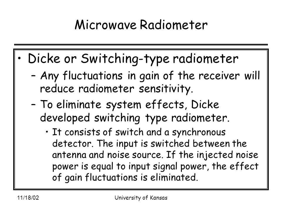11/18/02University of Kansas Microwave Radiometer Dicke or Switching-type radiometer –Any fluctuations in gain of the receiver will reduce radiometer sensitivity.