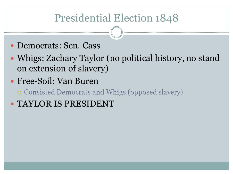 Presidential Election 1848 Democrats: Sen. Cass Whigs: Zachary Taylor (no political history, no stand on extension of slavery) Free-Soil: Van Buren 