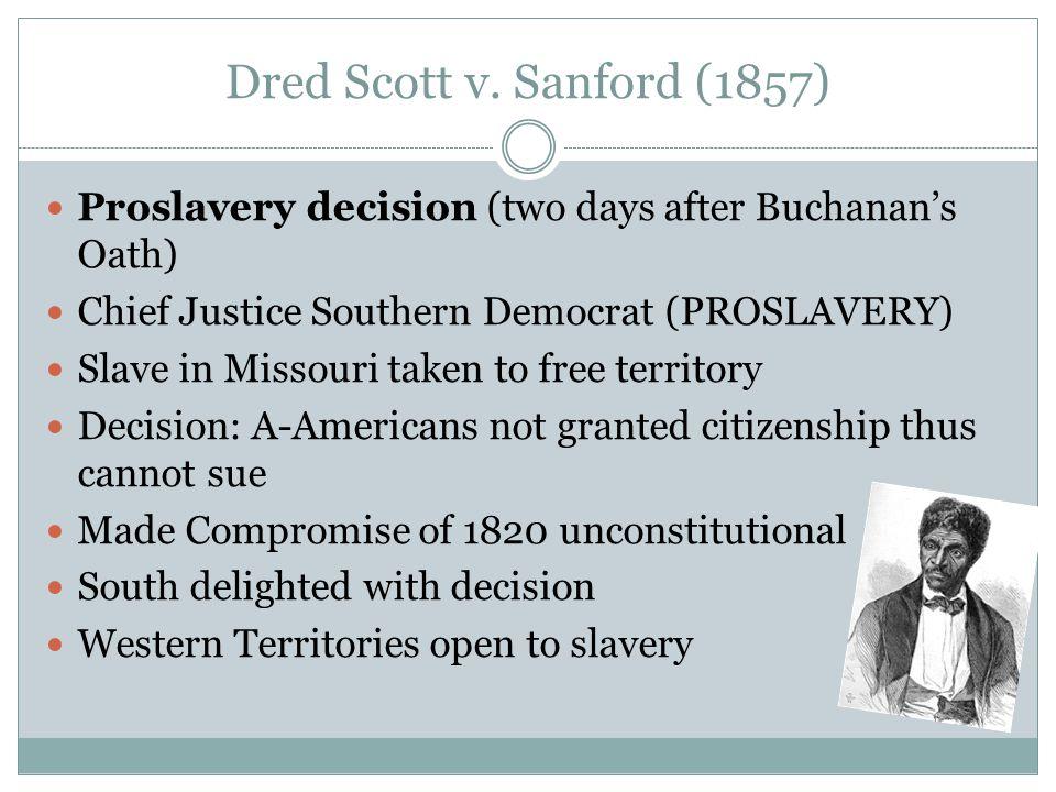 Dred Scott v. Sanford (1857) Proslavery decision (two days after Buchanan's Oath) Chief Justice Southern Democrat (PROSLAVERY) Slave in Missouri taken