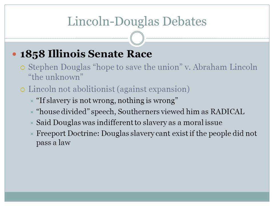 "Lincoln-Douglas Debates 1858 Illinois Senate Race  Stephen Douglas ""hope to save the union"" v. Abraham Lincoln ""the unknown""  Lincoln not abolitioni"