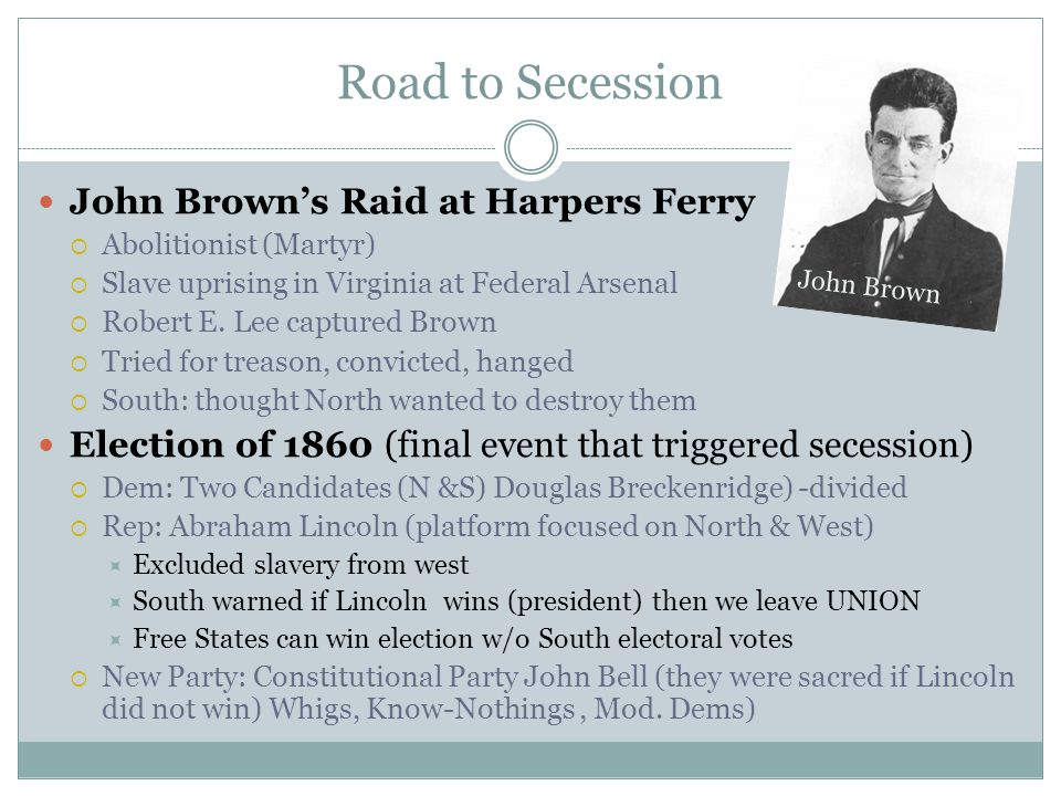 Road to Secession John Brown's Raid at Harpers Ferry  Abolitionist (Martyr)  Slave uprising in Virginia at Federal Arsenal  Robert E. Lee captured