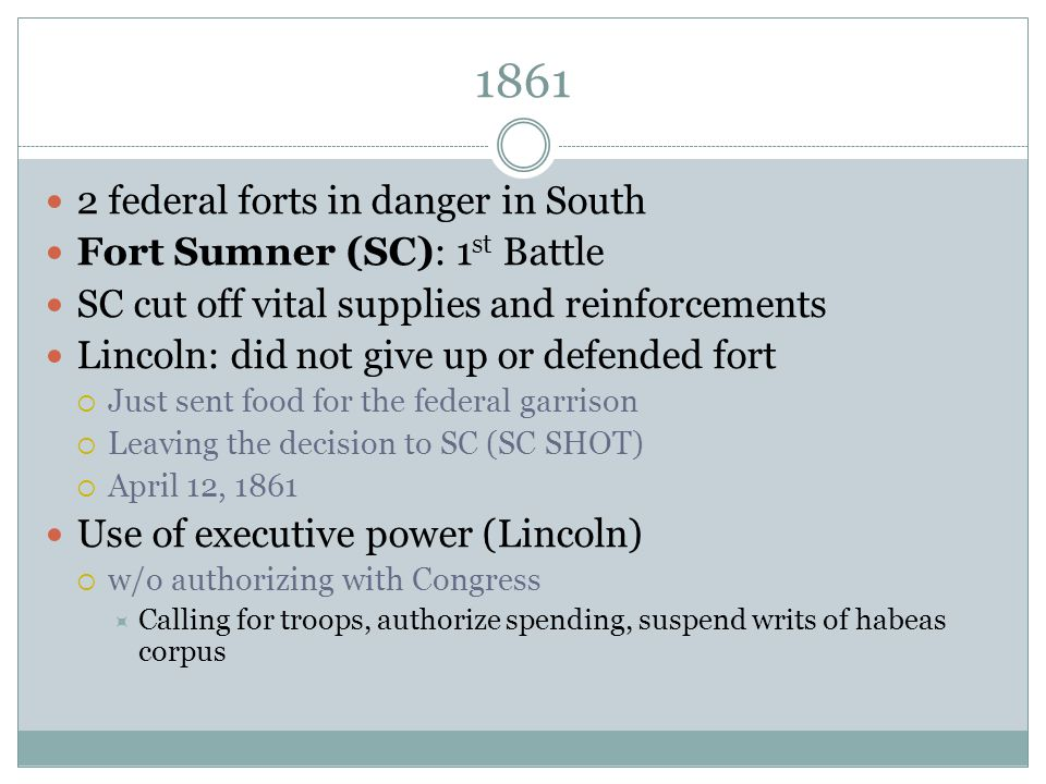 1861 2 federal forts in danger in South Fort Sumner (SC): 1 st Battle SC cut off vital supplies and reinforcements Lincoln: did not give up or defende