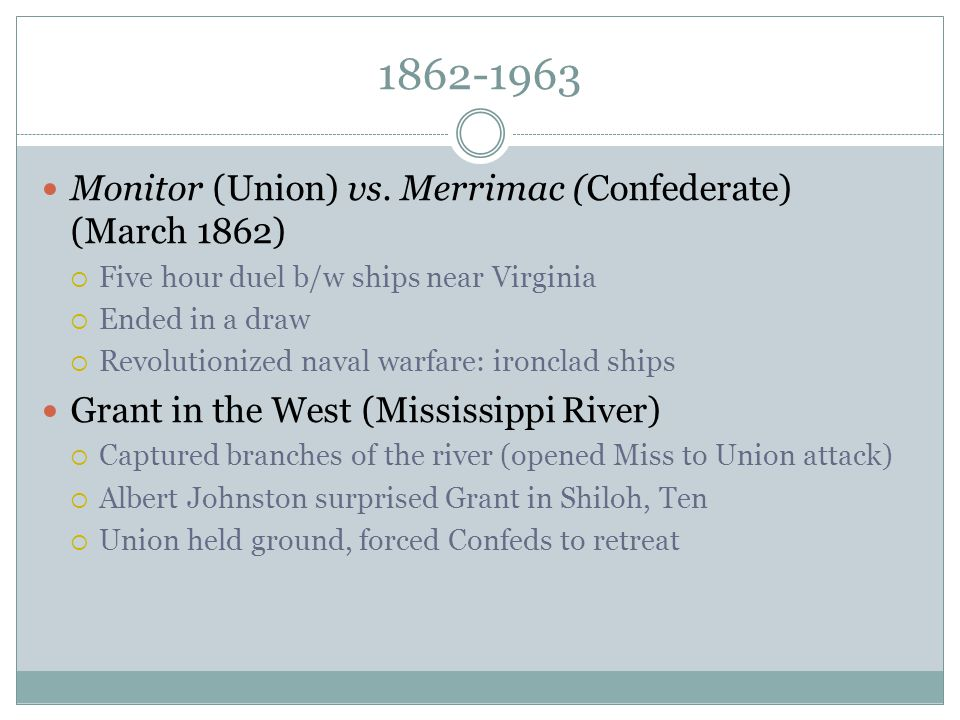 1862-1963 Monitor (Union) vs. Merrimac (Confederate) (March 1862)  Five hour duel b/w ships near Virginia  Ended in a draw  Revolutionized naval wa