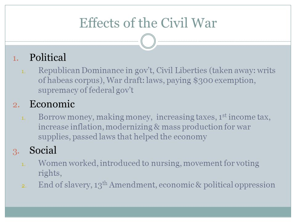 Effects of the Civil War 1. Political 1. Republican Dominance in gov't, Civil Liberties (taken away: writs of habeas corpus), War draft: laws, paying