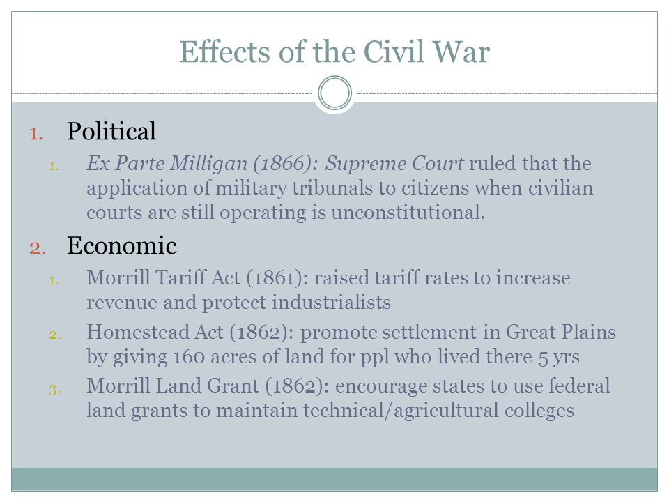 Effects of the Civil War 1. Political 1. Ex Parte Milligan (1866): Supreme Court ruled that the application of military tribunals to citizens when civ