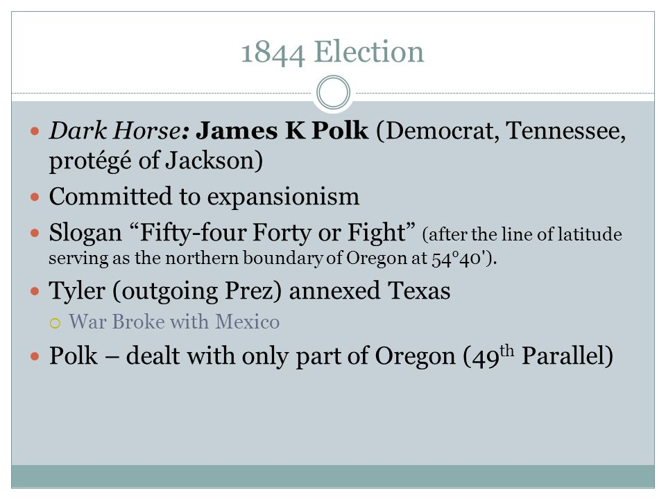 """1844 Election Dark Horse: James K Polk (Democrat, Tennessee, protégé of Jackson) Committed to expansionism Slogan """"Fifty-four Forty or Fight"""" (after t"""