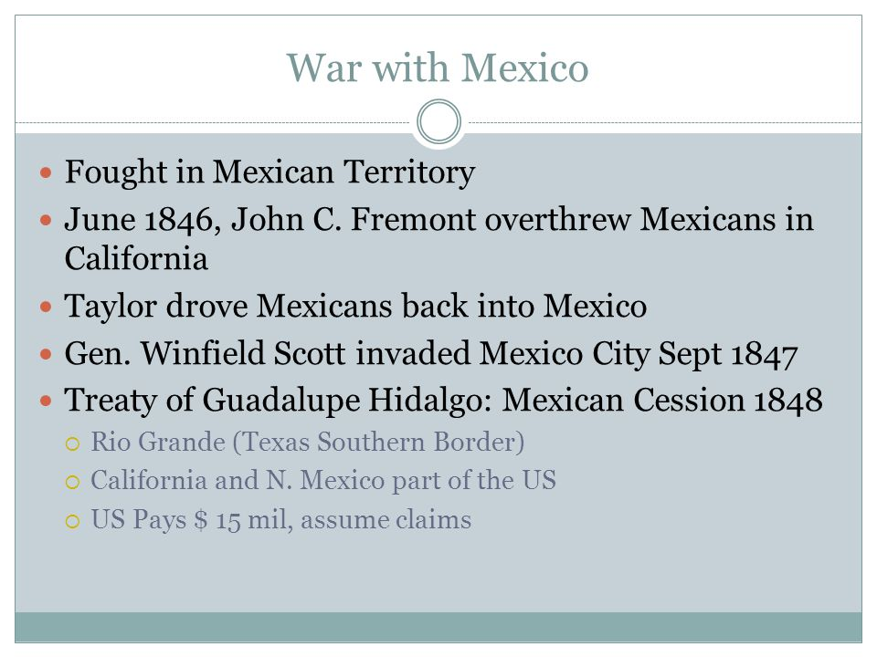 War with Mexico Fought in Mexican Territory June 1846, John C. Fremont overthrew Mexicans in California Taylor drove Mexicans back into Mexico Gen. Wi