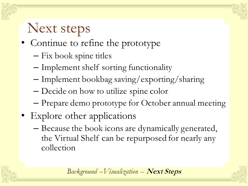 Next steps Continue to refine the prototype – Fix book spine titles – Implement shelf sorting functionality – Implement bookbag saving/exporting/sharing – Decide on how to utilize spine color – Prepare demo prototype for October annual meeting Explore other applications – Because the book icons are dynamically generated, the Virtual Shelf can be repurposed for nearly any collection Background –Visualization – Next Steps