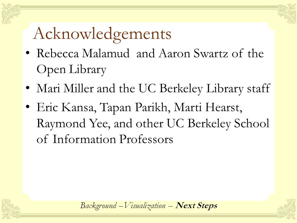 Acknowledgements Rebecca Malamud and Aaron Swartz of the Open Library Mari Miller and the UC Berkeley Library staff Eric Kansa, Tapan Parikh, Marti Hearst, Raymond Yee, and other UC Berkeley School of Information Professors Background –Visualization – Next Steps