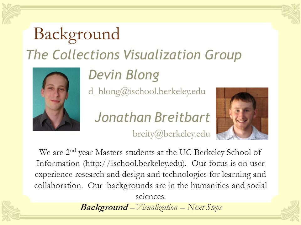 Background The Collections Visualization Group Devin Blong d_blong@ischool.berkeley.edu Jonathan Breitbart breity@berkeley.edu We are 2 nd year Masters students at the UC Berkeley School of Information (http://ischool.berkeley.edu).