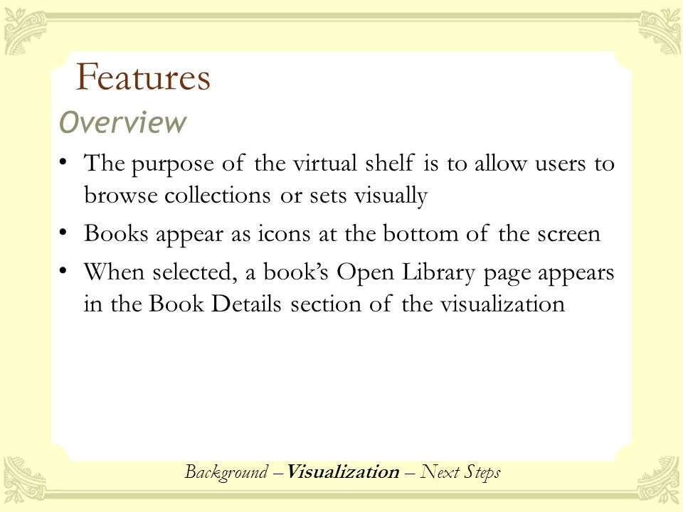 Features Overview The purpose of the virtual shelf is to allow users to browse collections or sets visually Books appear as icons at the bottom of the screen When selected, a book's Open Library page appears in the Book Details section of the visualization Background –Visualization – Next Steps