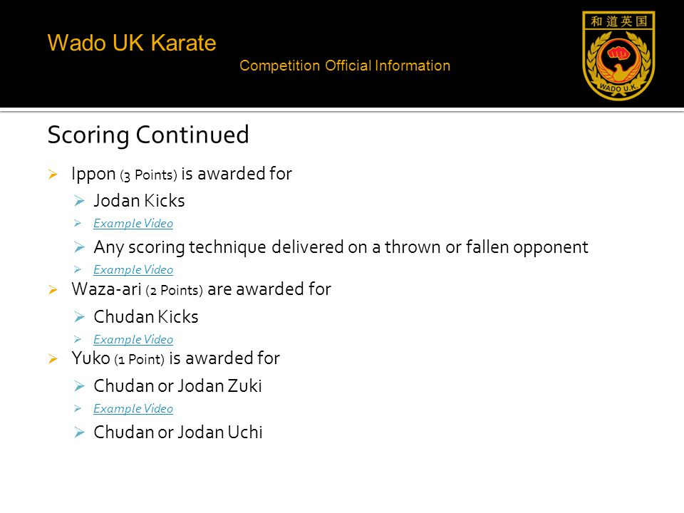 Wado UK Karate Competition Official Information Scoring Continued  Ippon (3 Points) is awarded for  Jodan Kicks  Example Video Example Video  Any scoring technique delivered on a thrown or fallen opponent  Example Video Example Video  Waza-ari (2 Points) are awarded for  Chudan Kicks  Example Video Example Video  Yuko (1 Point) is awarded for  Chudan or Jodan Zuki  Example Video Example Video  Chudan or Jodan Uchi