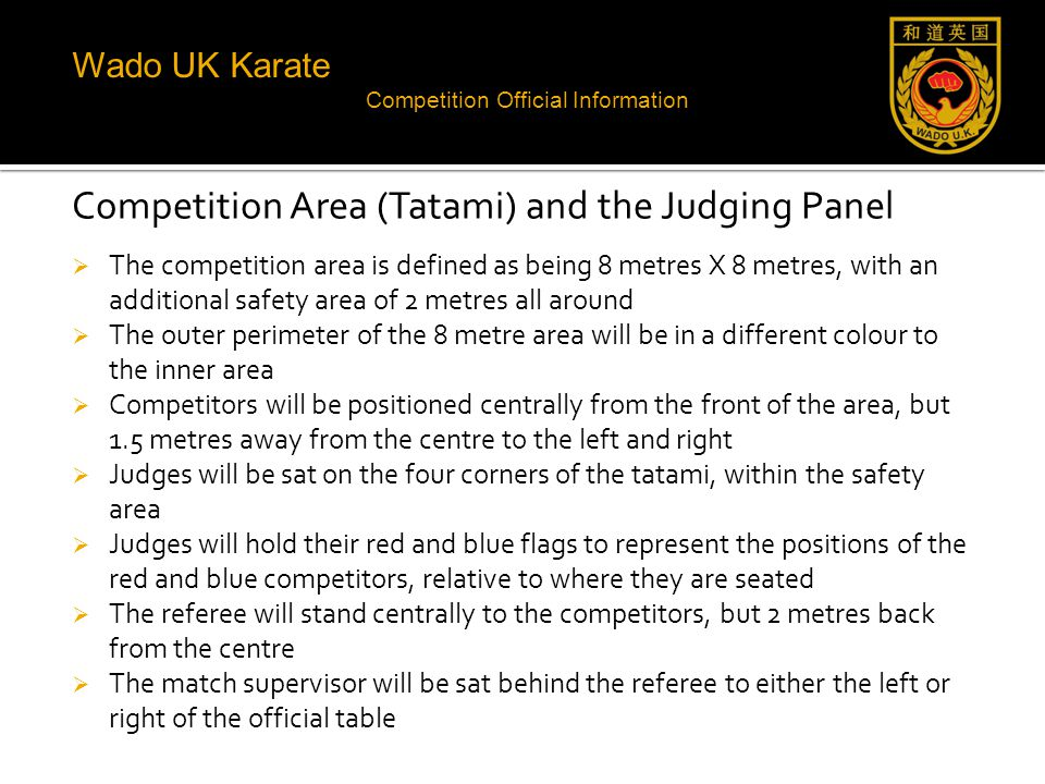 Wado UK Karate Competition Official Information Competition Area (Tatami) and the Judging Panel  The competition area is defined as being 8 metres X 8 metres, with an additional safety area of 2 metres all around  The outer perimeter of the 8 metre area will be in a different colour to the inner area  Competitors will be positioned centrally from the front of the area, but 1.5 metres away from the centre to the left and right  Judges will be sat on the four corners of the tatami, within the safety area  Judges will hold their red and blue flags to represent the positions of the red and blue competitors, relative to where they are seated  The referee will stand centrally to the competitors, but 2 metres back from the centre  The match supervisor will be sat behind the referee to either the left or right of the official table
