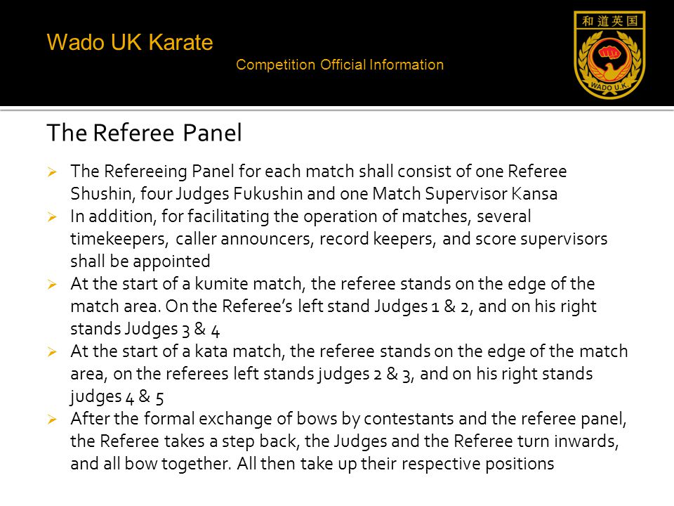 Wado UK Karate Competition Official Information The Referee Panel  The Refereeing Panel for each match shall consist of one Referee Shushin, four Judges Fukushin and one Match Supervisor Kansa  In addition, for facilitating the operation of matches, several timekeepers, caller announcers, record keepers, and score supervisors shall be appointed  At the start of a kumite match, the referee stands on the edge of the match area.
