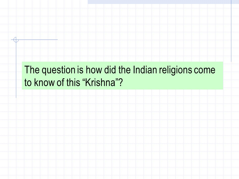 The question is how did the Indian religions come to know of this Krishna