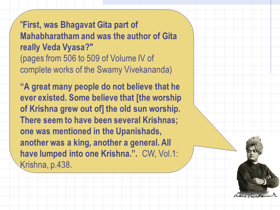 First, was Bhagavat Gita part of Mahabharatham and was the author of Gita really Veda Vyasa (pages from 506 to 509 of Volume IV of complete works of the Swamy Vivekananda) A great many people do not believe that he ever existed.
