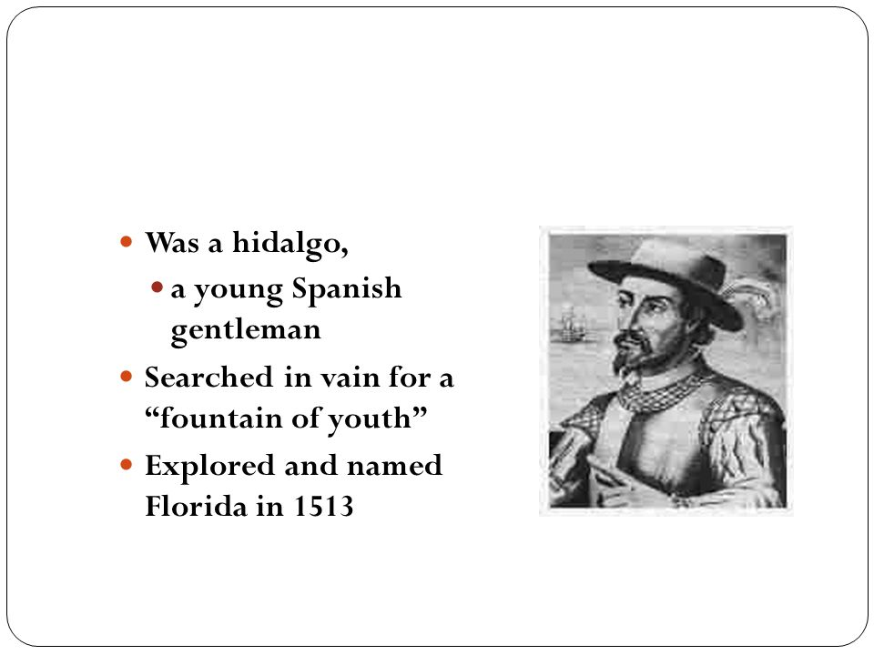 "Was a hidalgo, a young Spanish gentleman Searched in vain for a ""fountain of youth"" Explored and named Florida in 1513"
