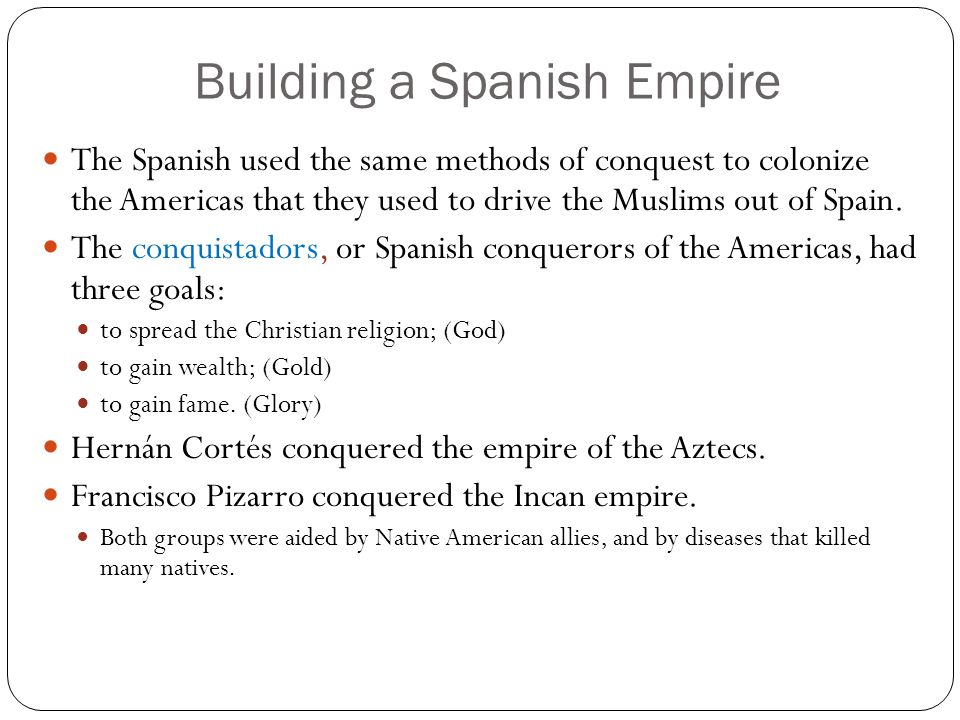 Building a Spanish Empire The Spanish used the same methods of conquest to colonize the Americas that they used to drive the Muslims out of Spain. The