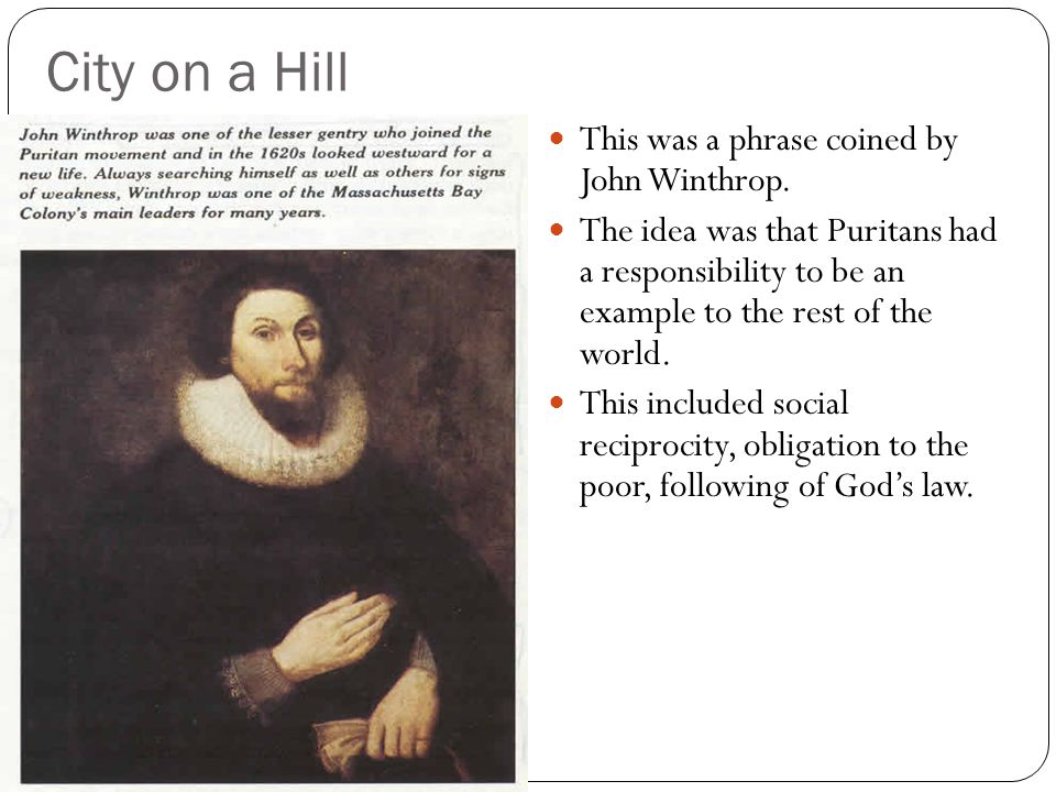 City on a Hill This was a phrase coined by John Winthrop. The idea was that Puritans had a responsibility to be an example to the rest of the world. T
