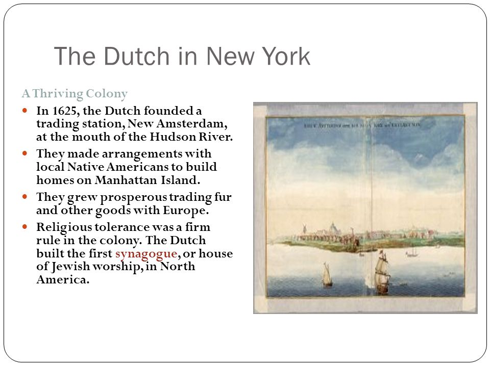 The Dutch in New York A Thriving Colony In 1625, the Dutch founded a trading station, New Amsterdam, at the mouth of the Hudson River. They made arran
