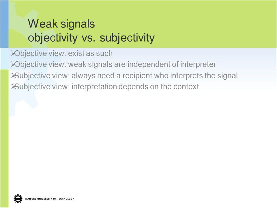 Weak signals objectivity vs. subjectivity  Objective view: exist as such  Objective view: weak signals are independent of interpreter  Subjective v