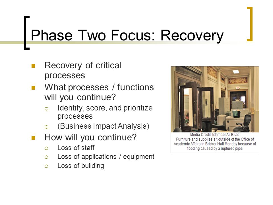Phase Two Focus: Recovery Recovery of critical processes What processes / functions will you continue.