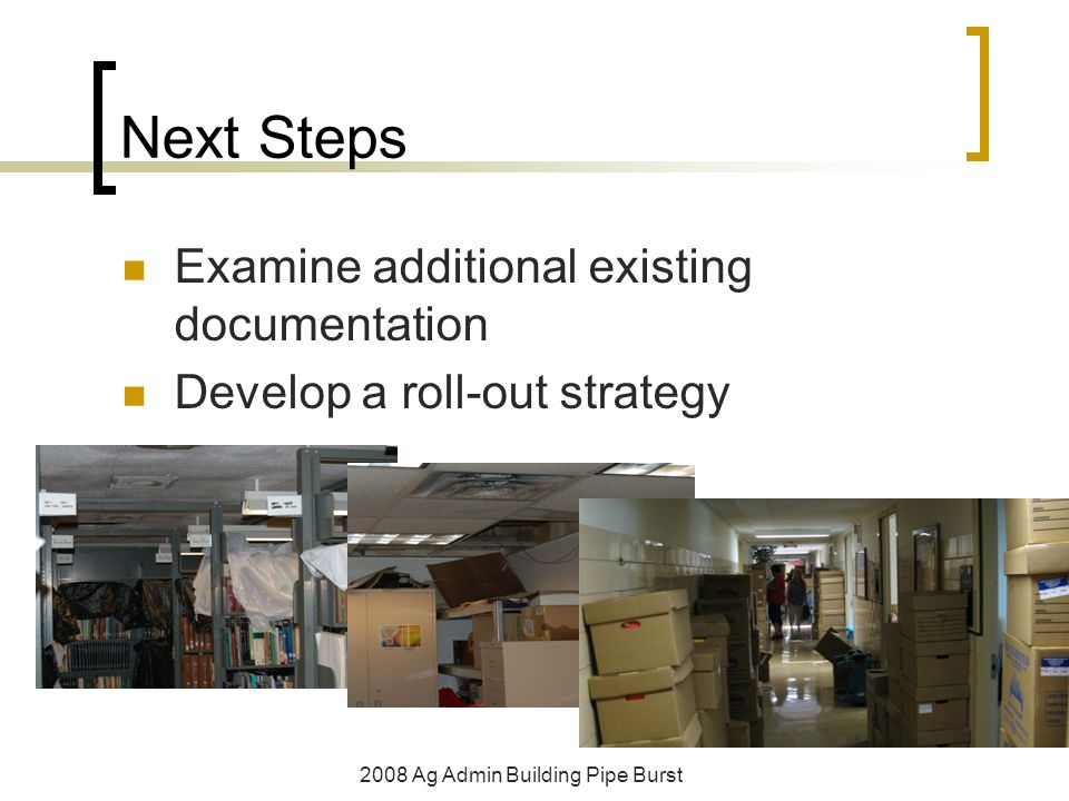 Next Steps Examine additional existing documentation Develop a roll-out strategy 2008 Ag Admin Building Pipe Burst