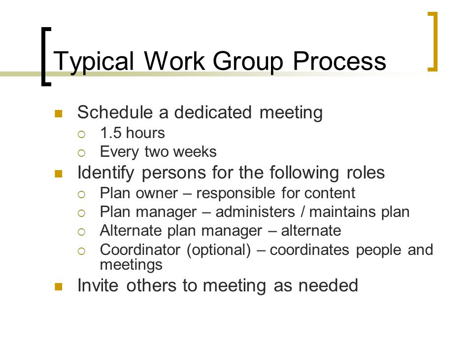 Typical Work Group Process Schedule a dedicated meeting  1.5 hours  Every two weeks Identify persons for the following roles  Plan owner – responsible for content  Plan manager – administers / maintains plan  Alternate plan manager – alternate  Coordinator (optional) – coordinates people and meetings Invite others to meeting as needed