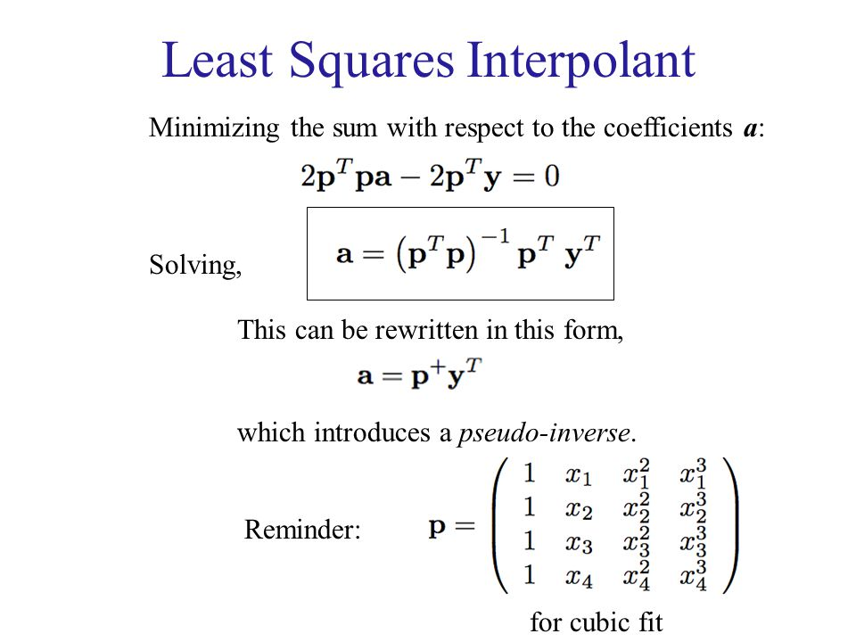 Least Squares Interpolant Minimizing the sum with respect to the coefficients a: Solving, This can be rewritten in this form, which introduces a pseud