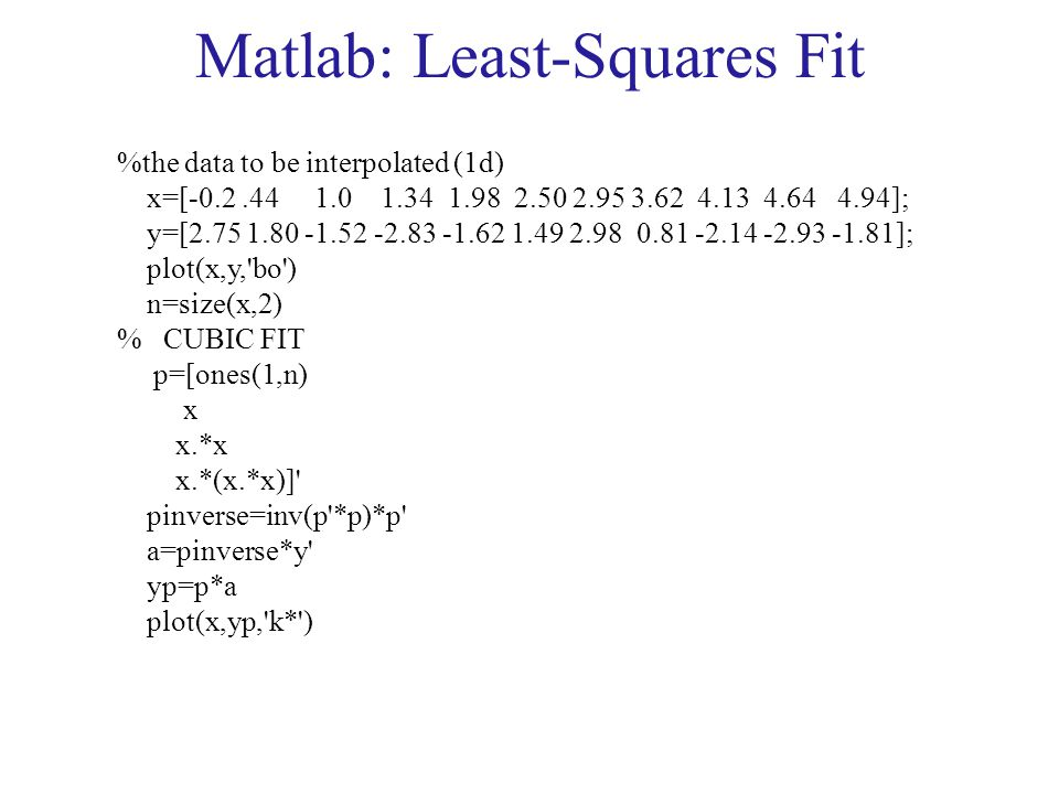 Matlab: Least-Squares Fit %the data to be interpolated (1d) x=[-0.2.44 1.0 1.34 1.98 2.50 2.95 3.62 4.13 4.64 4.94]; y=[2.75 1.80 -1.52 -2.83 -1.62 1.