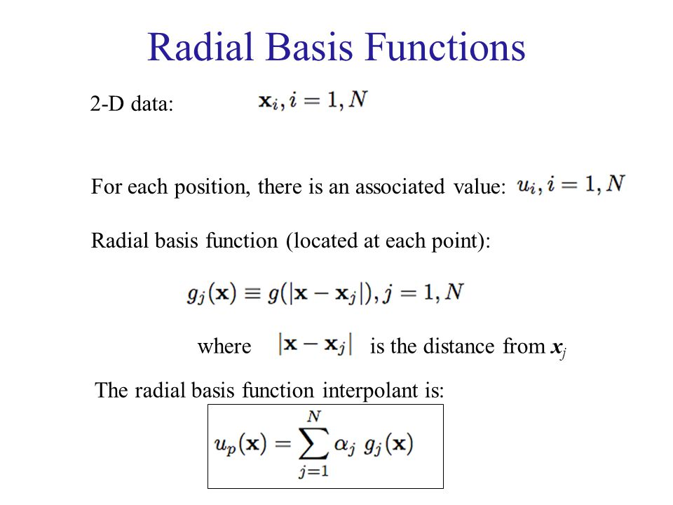 Radial Basis Functions 2-D data: For each position, there is an associated value: Radial basis function (located at each point): where is the distance