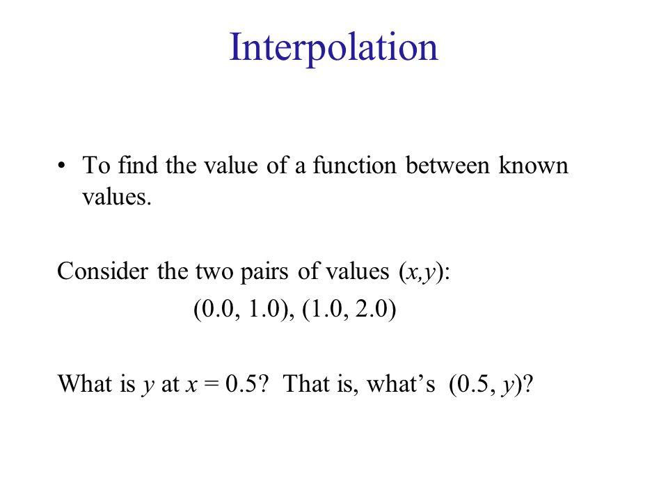 Interpolation To find the value of a function between known values. Consider the two pairs of values (x,y): (0.0, 1.0), (1.0, 2.0) What is y at x = 0.
