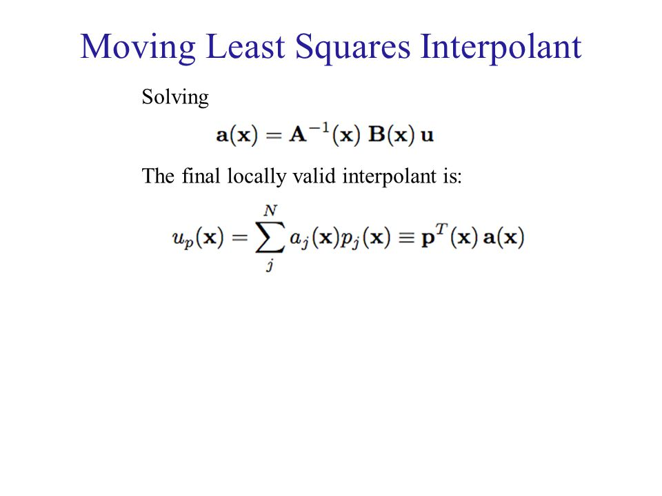 Moving Least Squares Interpolant Solving The final locally valid interpolant is: