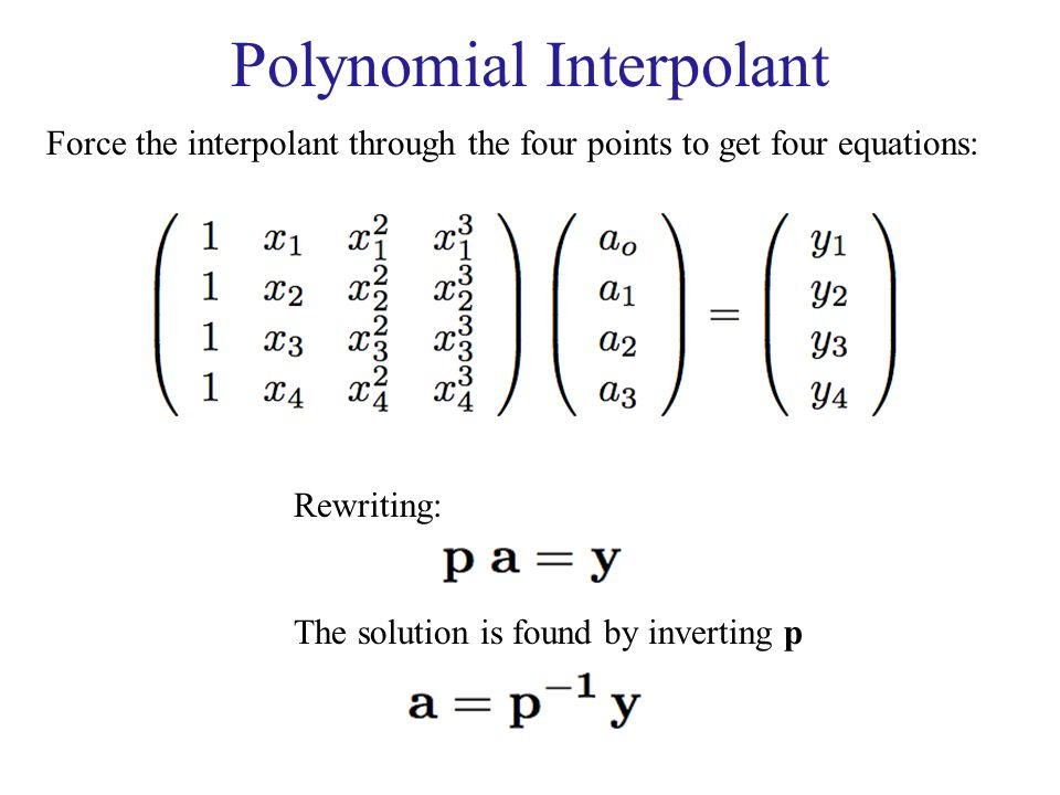 Polynomial Interpolant Force the interpolant through the four points to get four equations: Rewriting: The solution is found by inverting p