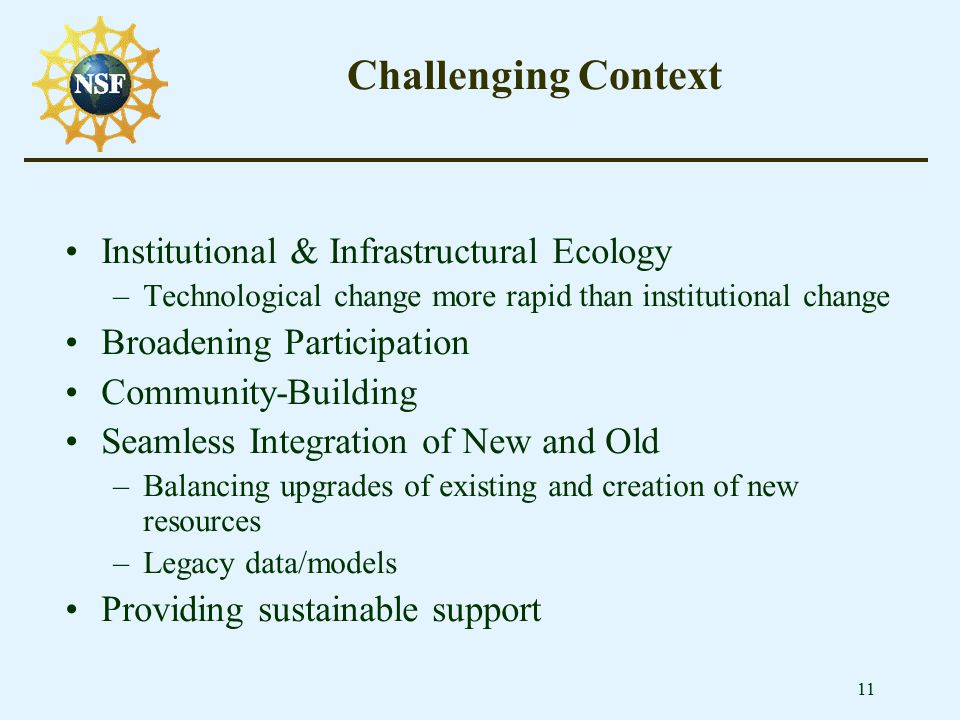 11 Challenging Context Institutional & Infrastructural Ecology –Technological change more rapid than institutional change Broadening Participation Com