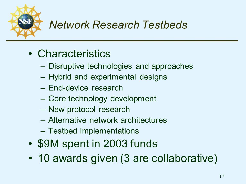 17 Network Research Testbeds Characteristics –Disruptive technologies and approaches –Hybrid and experimental designs –End-device research –Core techn